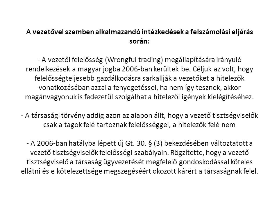 A vezetővel szemben alkalmazandó intézkedések a felszámolási eljárás során: - A vezetői felelősség (Wrongful trading) megállapítására irányuló rendelkezések a magyar jogba 2006-ban kerültek be.