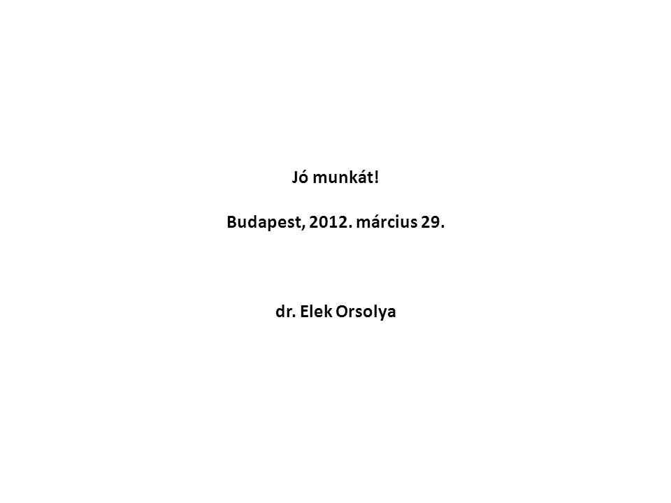 Jó munkát! Budapest, 2012. március 29. dr. Elek Orsolya