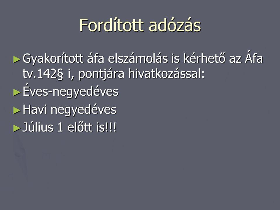 Fordított adózás Gyakorított áfa elszámolás is kérhető az Áfa tv.142§ i, pontjára hivatkozással: Éves-negyedéves.