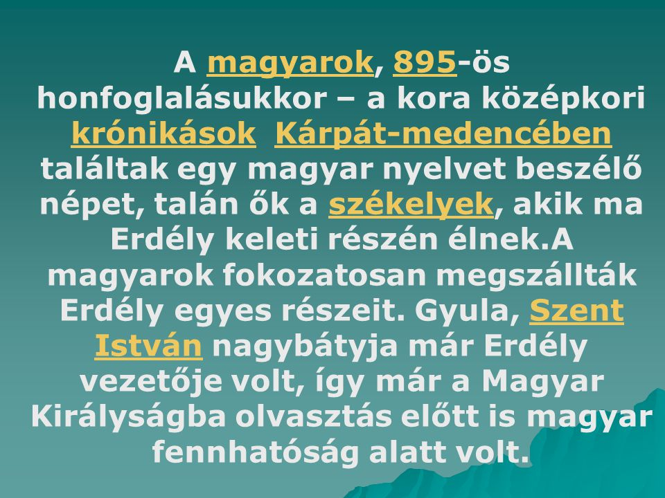 A magyarok, 895-ös honfoglalásukkor – a kora középkori krónikások Kárpát-medencében találtak egy magyar nyelvet beszélő népet, talán ők a székelyek, akik ma Erdély keleti részén élnek.A magyarok fokozatosan megszállták Erdély egyes részeit.