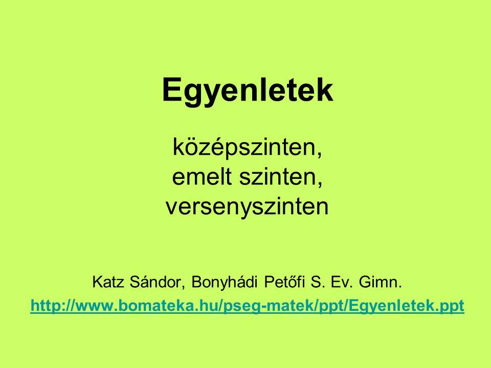 Egyenletek középszinten, emelt szinten, versenyszinten Katz Sándor, Bonyhádi Petőfi S.