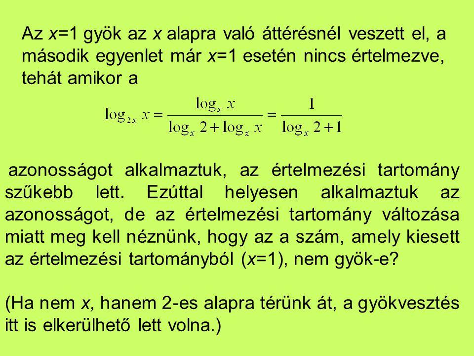 Az x=1 gyök az x alapra való áttérésnél veszett el, a második egyenlet már x=1 esetén nincs értelmezve, tehát amikor a