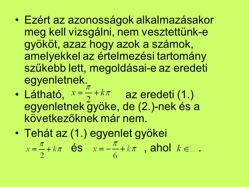 Ezért az azonosságok alkalmazásakor meg kell vizsgálni, nem vesztettünk-e gyököt, azaz hogy azok a számok, amelyekkel az értelmezési tartomány szűkebb lett, megoldásai-e az eredeti egyenletnek.