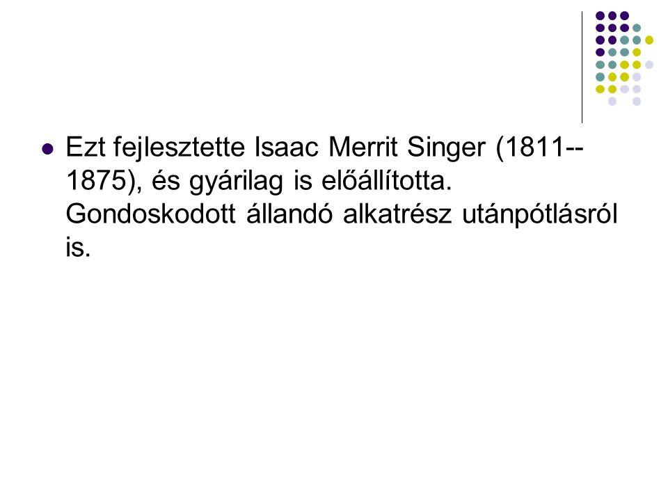 Ezt fejlesztette Isaac Merrit Singer (1811--1875), és gyárilag is előállította.