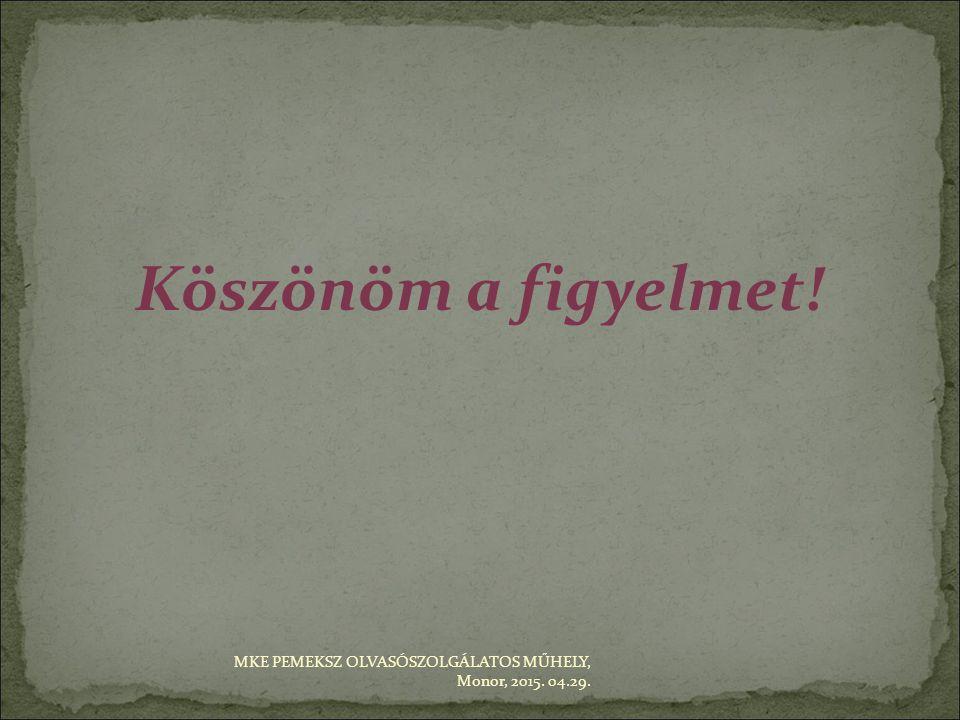 Köszönöm a figyelmet! MKE PEMEKSZ OLVASÓSZOLGÁLATOS MŰHELY, Monor, 2015. 04.29.