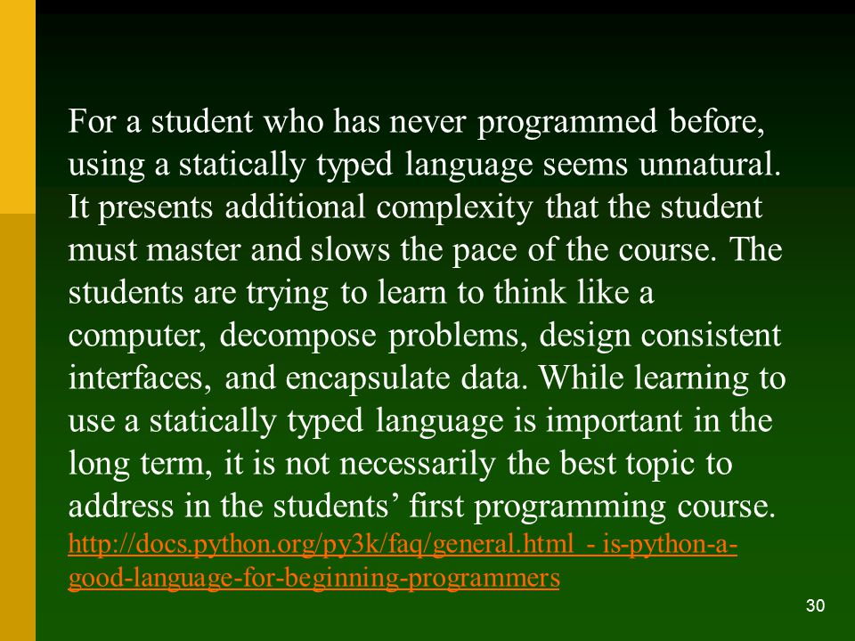 For a student who has never programmed before, using a statically typed language seems unnatural. It presents additional complexity that the student must master and slows the pace of the course. The students are trying to learn to think like a computer, decompose problems, design consistent interfaces, and encapsulate data. While learning to use a statically typed language is important in the long term, it is not necessarily the best topic to address in the students' first programming course.
