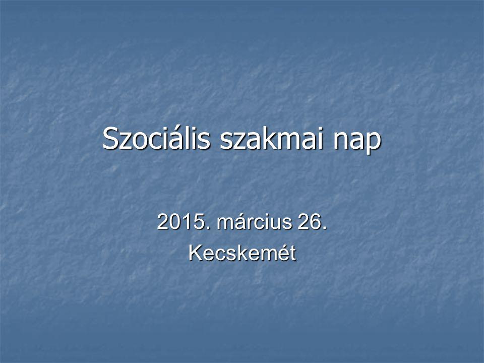 Szociális szakmai nap 2015. március 26. Kecskemét