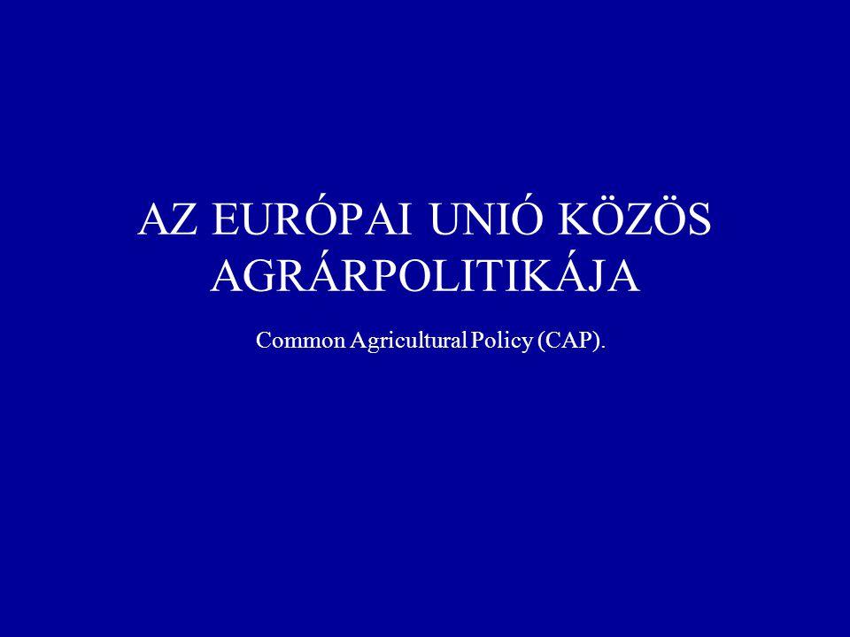 AZ EURÓPAI UNIÓ KÖZÖS AGRÁRPOLITIKÁJA Common Agricultural Policy (CAP).