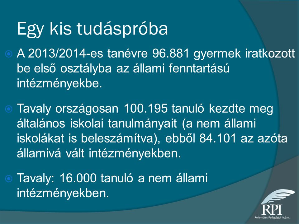 Egy kis tudáspróba A 2013/2014-es tanévre 96.881 gyermek iratkozott be első osztályba az állami fenntartású intézményekbe.