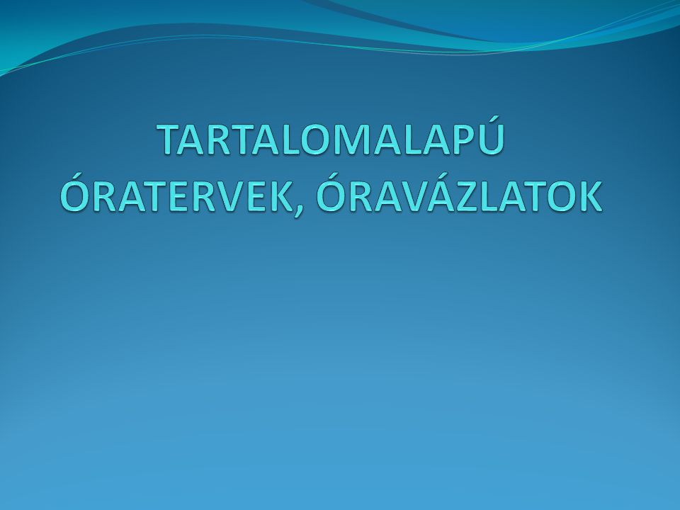 TARTALOMALAPÚ ÓRATERVEK, ÓRAVÁZLATOK