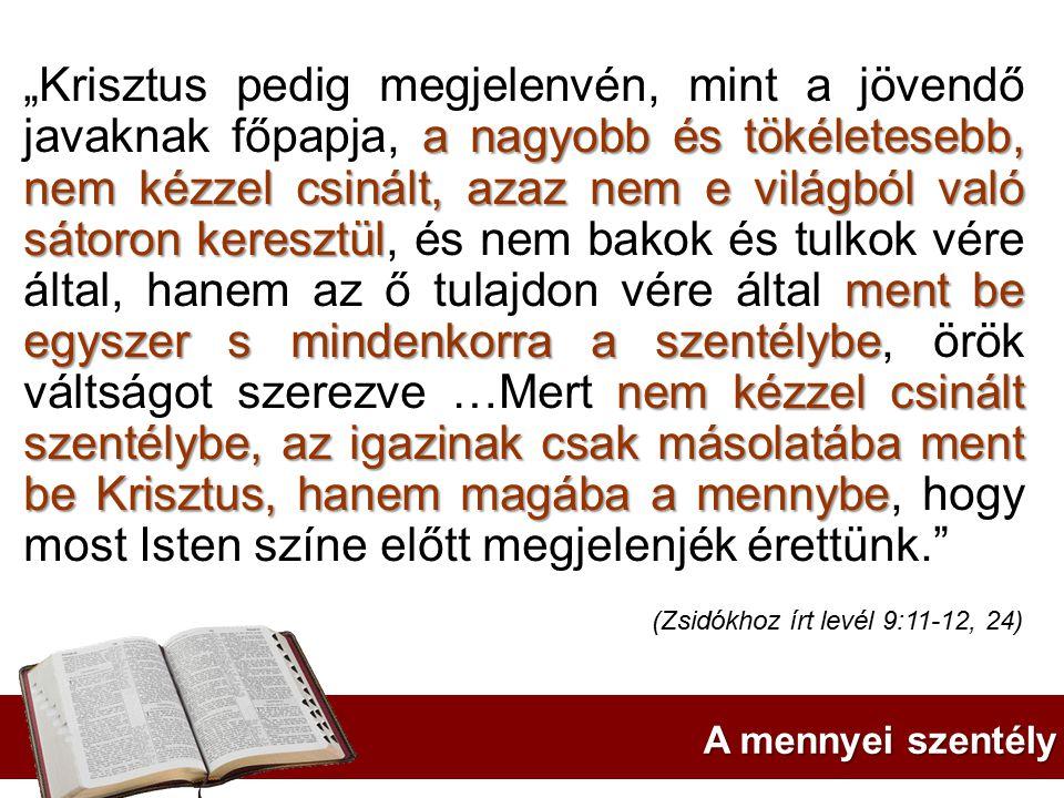 """""""Krisztus pedig megjelenvén, mint a jövendő javaknak főpapja, a nagyobb és tökéletesebb, nem kézzel csinált, azaz nem e világból való sátoron keresztül, és nem bakok és tulkok vére által, hanem az ő tulajdon vére által ment be egyszer s mindenkorra a szentélybe, örök váltságot szerezve …Mert nem kézzel csinált szentélybe, az igazinak csak másolatába ment be Krisztus, hanem magába a mennybe, hogy most Isten színe előtt megjelenjék érettünk."""