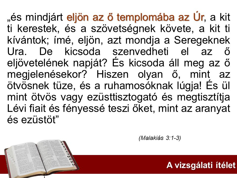 """""""és mindjárt eljön az ő templomába az Úr, a kit ti kerestek, és a szövetségnek követe, a kit ti kívántok; ímé, eljön, azt mondja a Seregeknek Ura. De kicsoda szenvedheti el az ő eljövetelének napját És kicsoda áll meg az ő megjelenésekor Hiszen olyan ő, mint az ötvösnek tüze, és a ruhamosóknak lúgja! És ül mint ötvös vagy ezüsttisztogató és megtisztítja Lévi fiait és fényessé teszi őket, mint az aranyat és ezüstöt"""