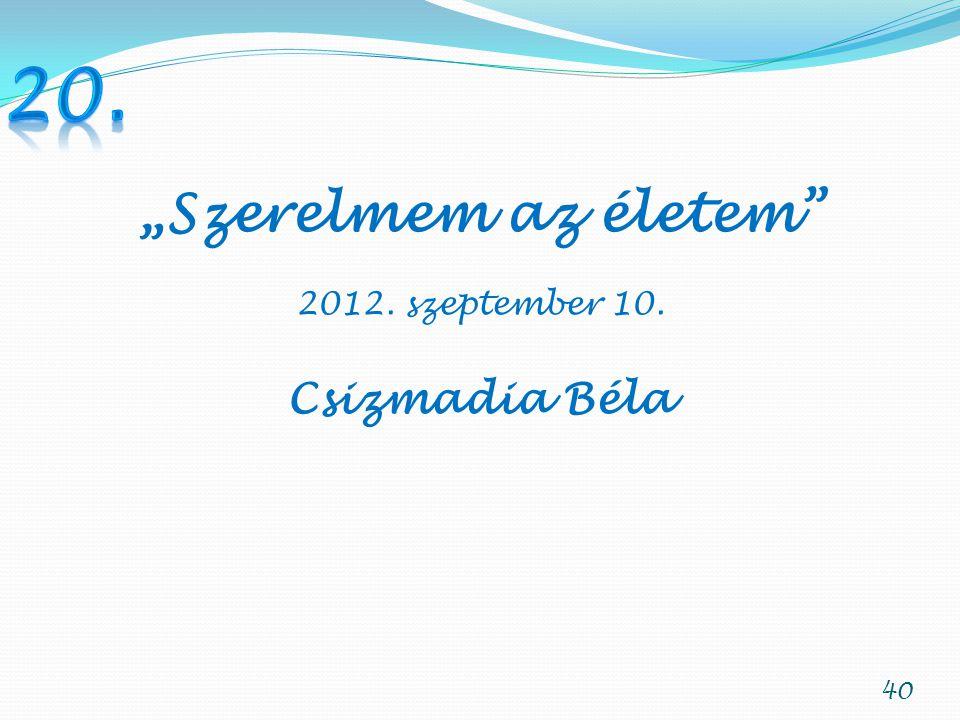 """20. """"Szerelmem az életem 2012. szeptember 10. Csizmadia Béla"""