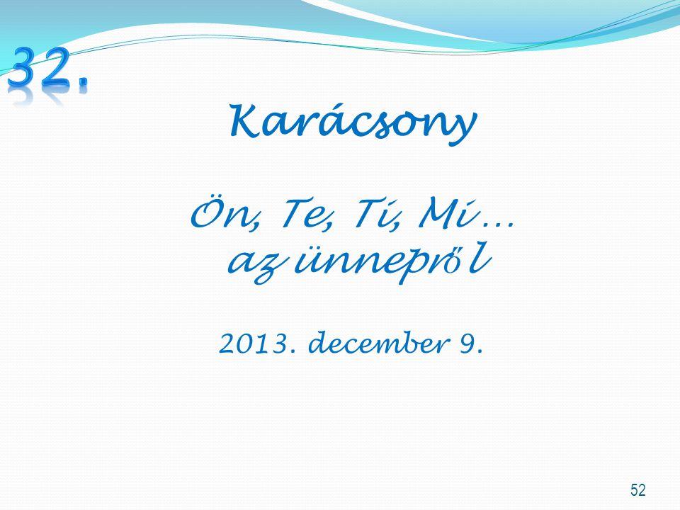32. Karácsony Ön, Te, Ti, Mi … az ünnepről 2013. december 9.
