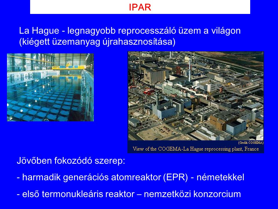 IPAR La Hague - legnagyobb reprocesszáló üzem a világon (kiégett üzemanyag újrahasznosítása) Jövőben fokozódó szerep: