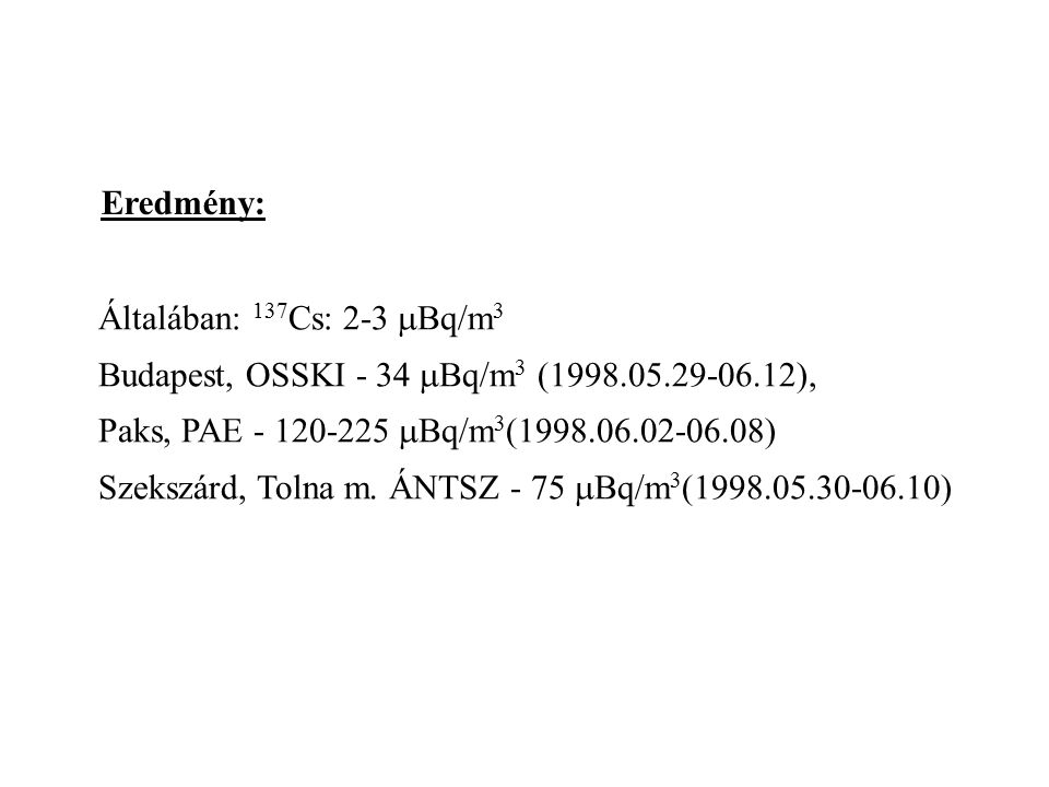Eredmény: Általában: 137Cs: 2-3 mBq/m3. Budapest, OSSKI - 34 mBq/m3 (1998.05.29-06.12), Paks, PAE - 120-225 mBq/m3(1998.06.02-06.08)