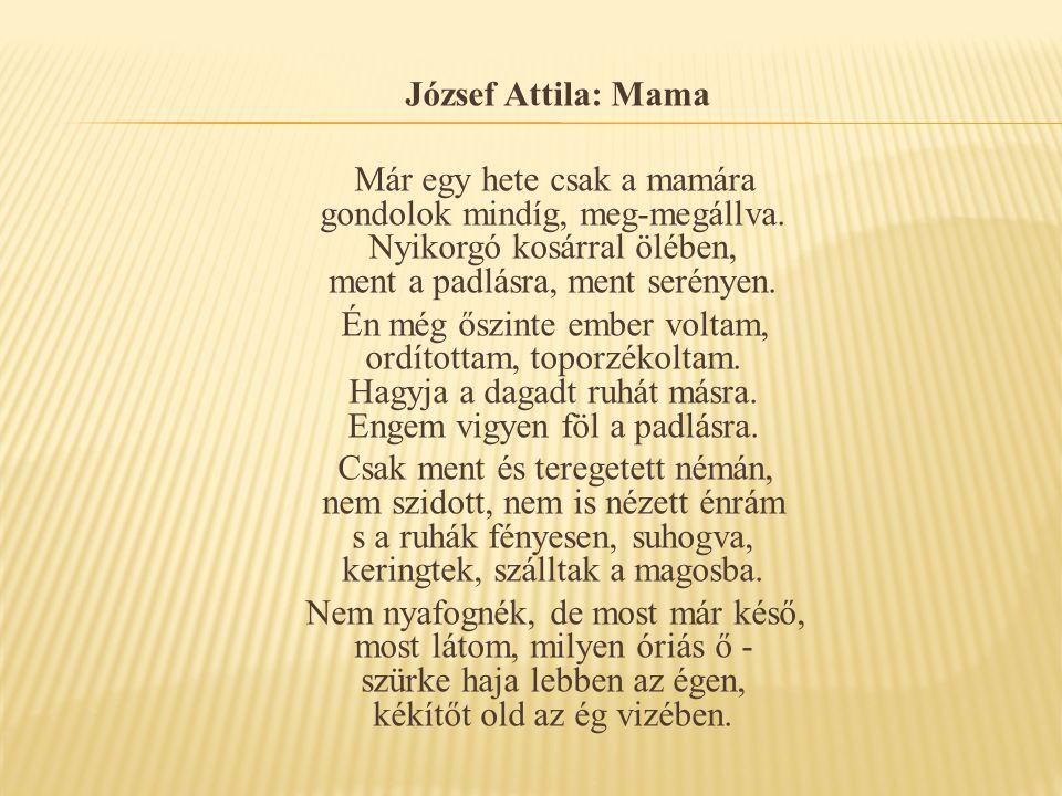 József Attila: Mama Már egy hete csak a mamára gondolok mindíg, meg-megállva. Nyikorgó kosárral ölében, ment a padlásra, ment serényen.
