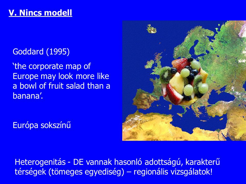 V. Nincs modell Goddard (1995) 'the corporate map of Europe may look more like a bowl of fruit salad than a banana'.