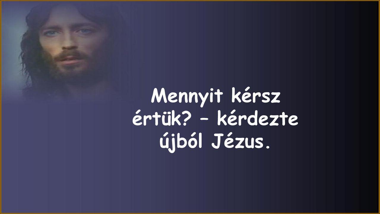 Mennyit kérsz értük – kérdezte újból Jézus.