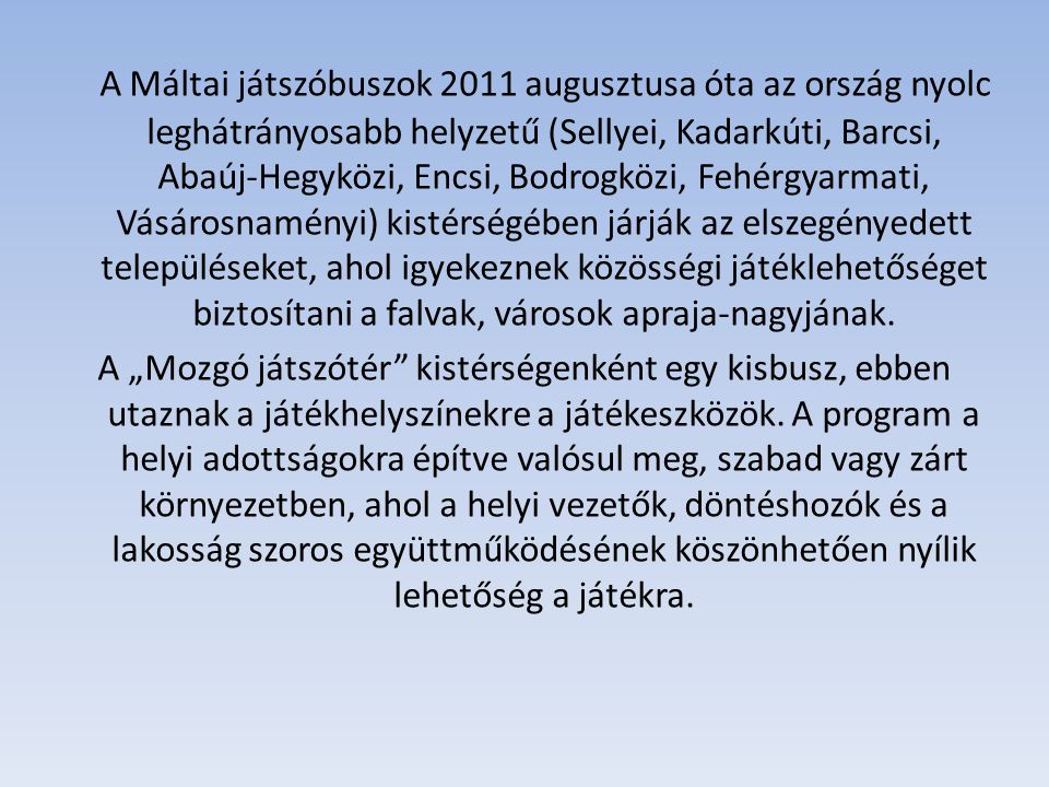 A Máltai játszóbuszok 2011 augusztusa óta az ország nyolc leghátrányosabb helyzetű (Sellyei, Kadarkúti, Barcsi, Abaúj-Hegyközi, Encsi, Bodrogközi, Fehérgyarmati, Vásárosnaményi) kistérségében járják az elszegényedett településeket, ahol igyekeznek közösségi játéklehetőséget biztosítani a falvak, városok apraja-nagyjának.