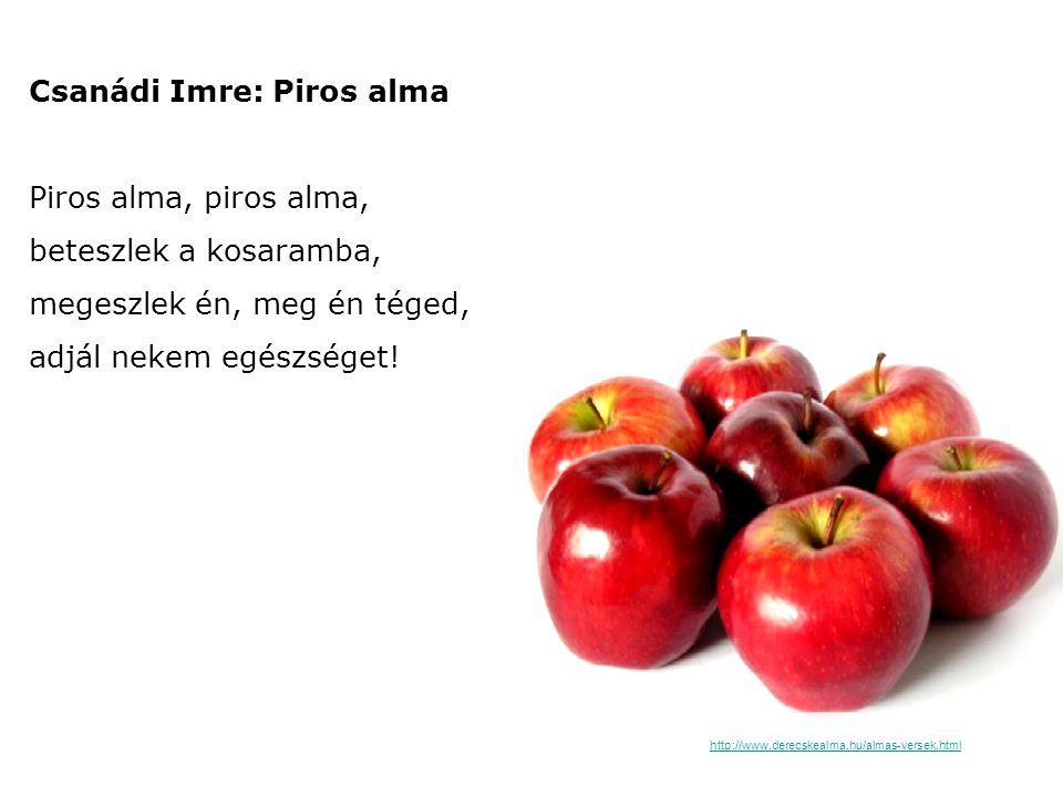 Csanádi Imre: Piros alma Piros alma, piros alma, beteszlek a kosaramba, megeszlek én, meg én téged, adjál nekem egészséget!
