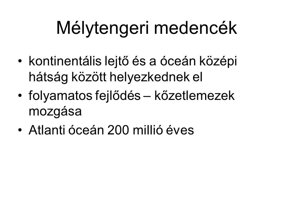 Mélytengeri medencék kontinentális lejtő és a óceán középi hátság között helyezkednek el. folyamatos fejlődés – kőzetlemezek mozgása.