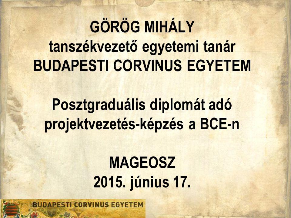GÖRÖG MIHÁLY tanszékvezető egyetemi tanár BUDAPESTI CORVINUS EGYETEM Posztgraduális diplomát adó projektvezetés-képzés a BCE-n MAGEOSZ 2015.