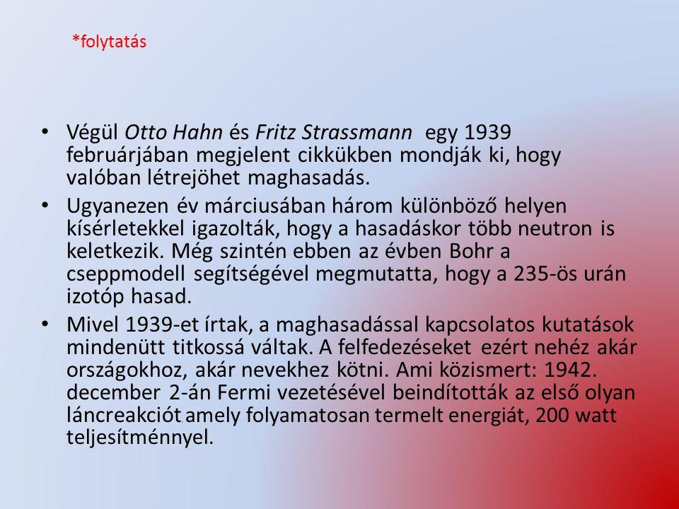 *folytatás Végül Otto Hahn és Fritz Strassmann egy 1939 februárjában megjelent cikkükben mondják ki, hogy valóban létrejöhet maghasadás.