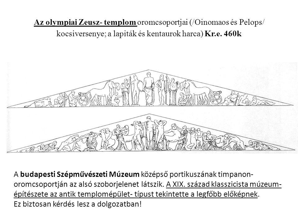 Az olympiai Zeusz- templom oromcsoportjai (/Oinomaos és Pelops/ kocsiversenye; a lapiták és kentaurok harca) Kr.e. 460k
