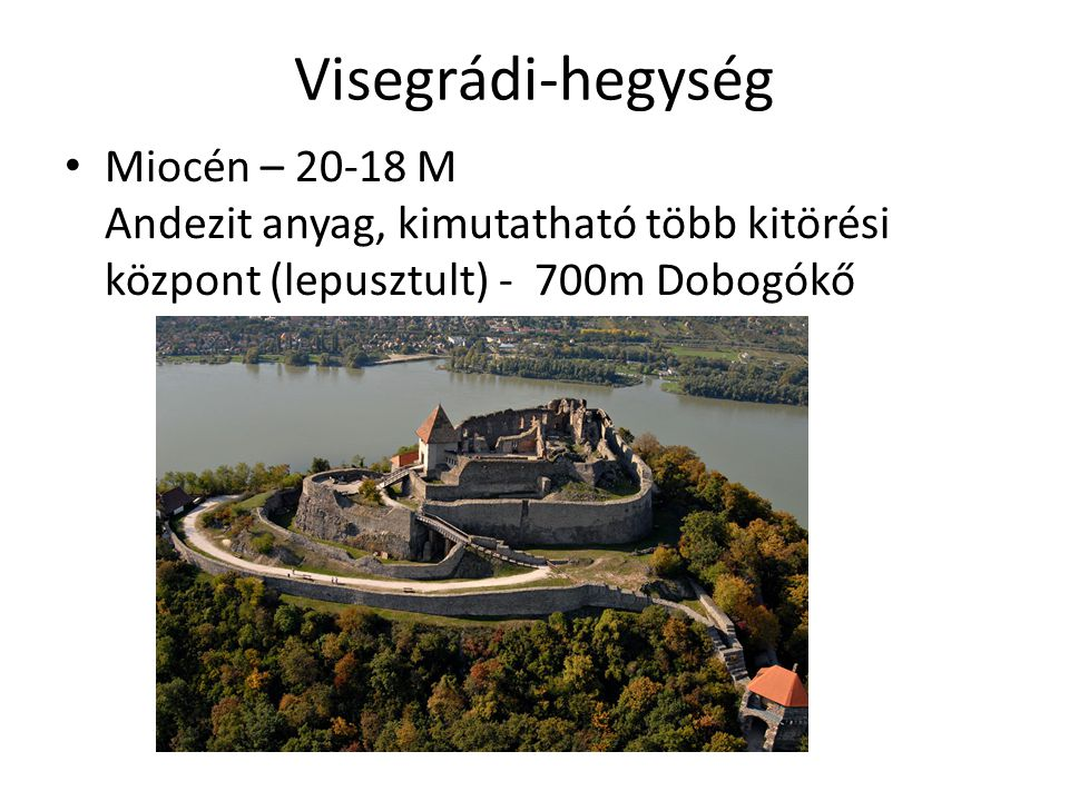 Visegrádi-hegység Miocén – 20-18 M Andezit anyag, kimutatható több kitörési központ (lepusztult) - 700m Dobogókő.
