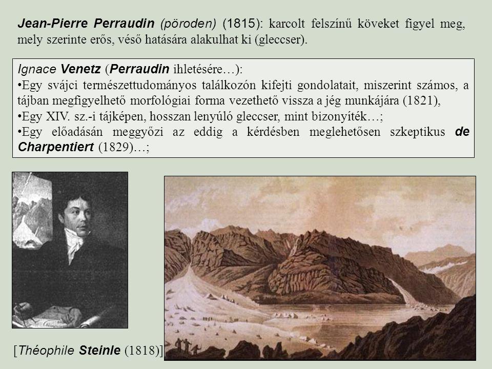 Jean-Pierre Perraudin (pöroden) (1815): karcolt felszínű köveket figyel meg, mely szerinte erős, véső hatására alakulhat ki (gleccser).