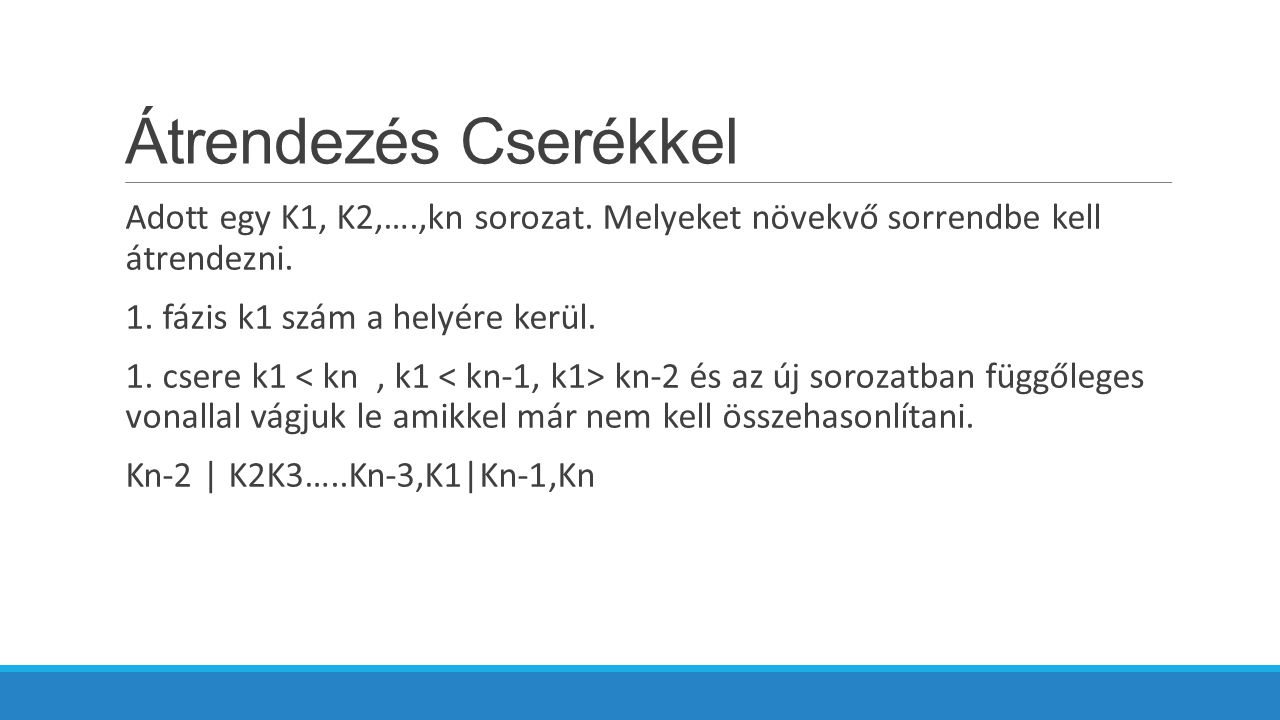 Átrendezés Cserékkel Adott egy K1, K2,….,kn sorozat. Melyeket növekvő sorrendbe kell átrendezni. 1. fázis k1 szám a helyére kerül.