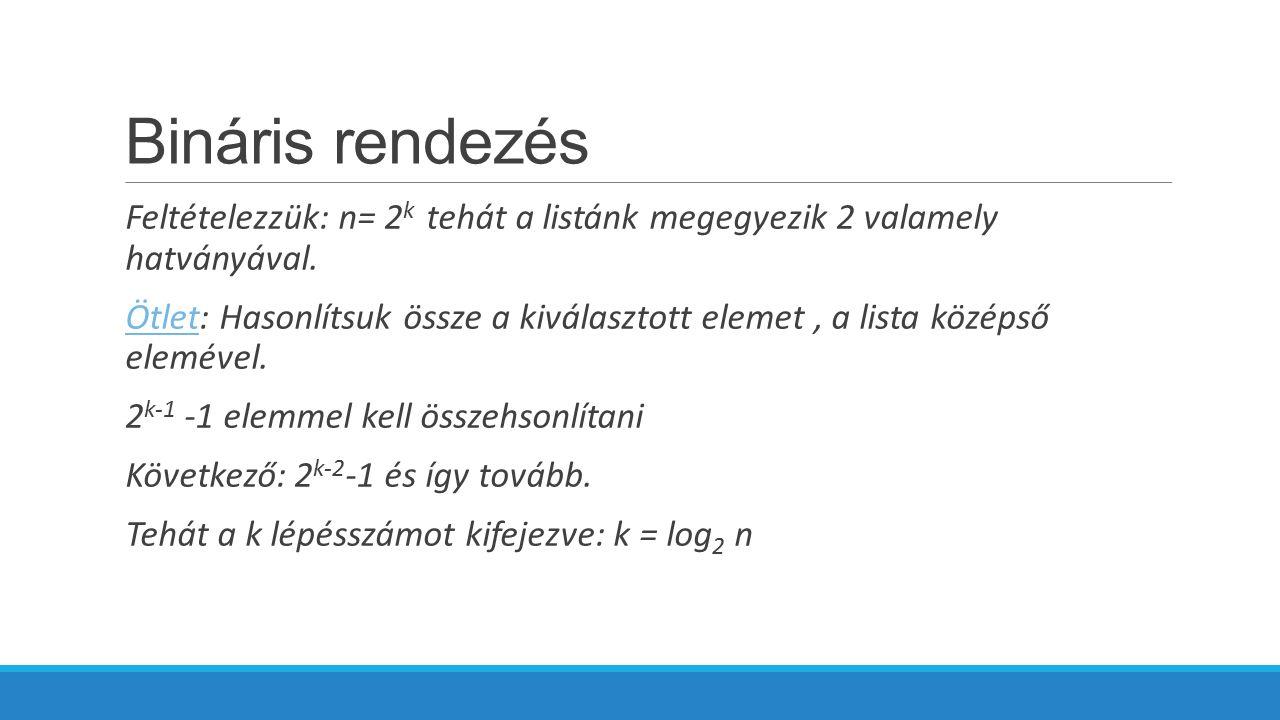 Bináris rendezés Feltételezzük: n= 2k tehát a listánk megegyezik 2 valamely hatványával.