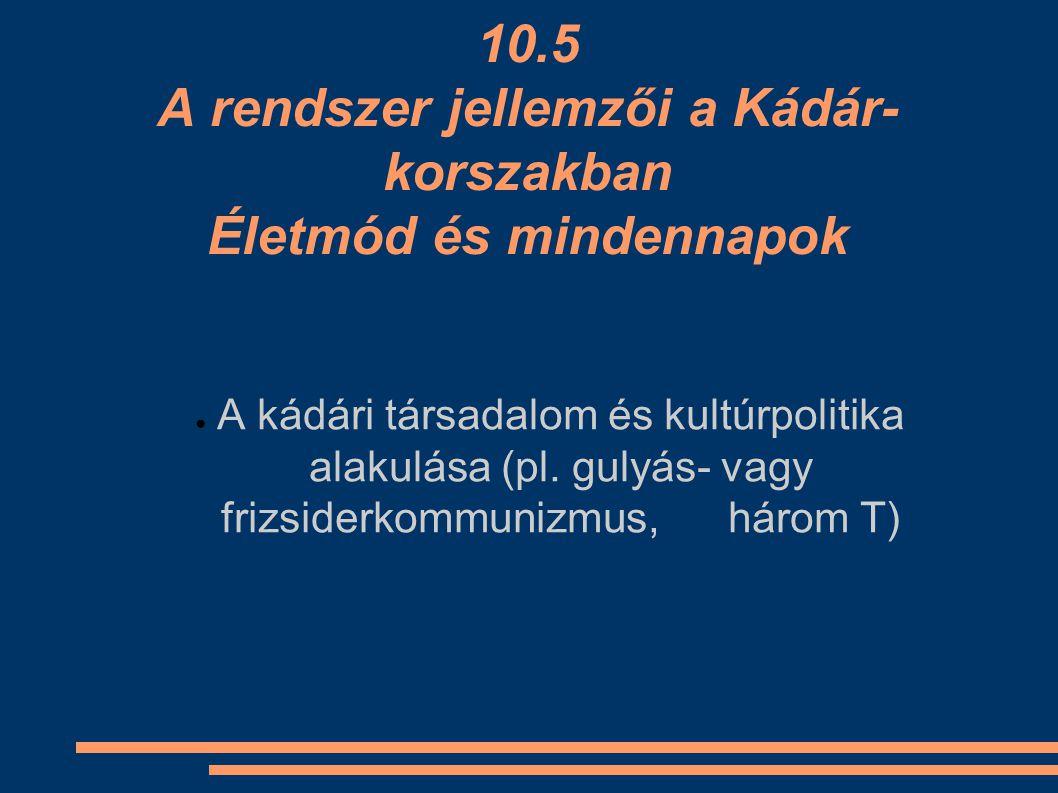 10.5 A rendszer jellemzői a Kádár-korszakban Életmód és mindennapok