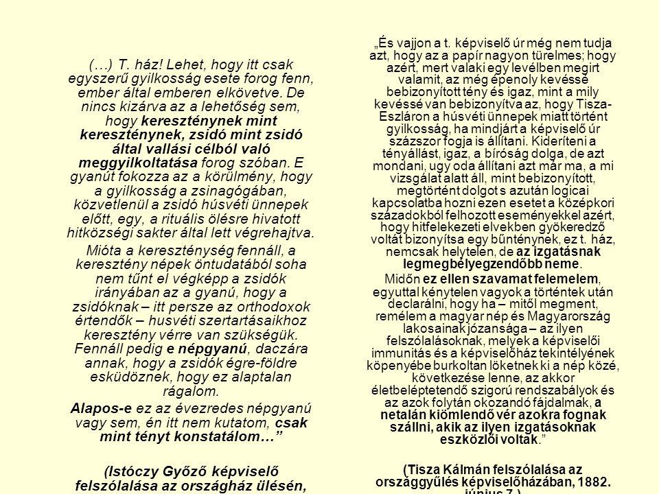 """""""És vajjon a t. képviselő úr még nem tudja azt, hogy az a papír nagyon türelmes; hogy azért, mert valaki egy levélben megirt valamit, az még épenoly kevéssé bebizonyított tény és igaz, mint a mily kevéssé van bebizonyítva az, hogy Tisza-Eszláron a húsvéti ünnepek miatt történt gyilkosság, ha mindjárt a képviselő úr százszor fogja is állítani. Kideríteni a tényállást, igaz, a bíróság dolga, de azt mondani, ugy oda állítani azt már ma, a mi vizsgálat alatt áll, mint bebizonyított, megtörtént dolgot s azután logicai kapcsolatba hozni ezen esetet a középkori századokból felhozott eseményekkel azért, hogy hitfelekezeti elvekben gyökeredző voltát bizonyítsa egy bűnténynek, ez t. ház, nemcsak helytelen, de az izgatásnak legmegbélyegzendőbb neme."""