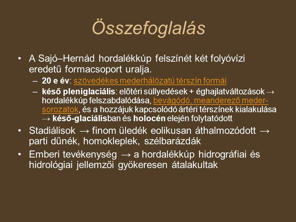 Összefoglalás A Sajó–Hernád hordalékkúp felszínét két folyóvízi eredetű formacsoport uralja. 20 e év: szövedékes mederhálózatú térszín formái.