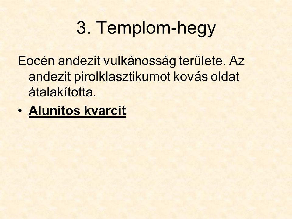 3. Templom-hegy Eocén andezit vulkánosság területe. Az andezit pirolklasztikumot kovás oldat átalakította.