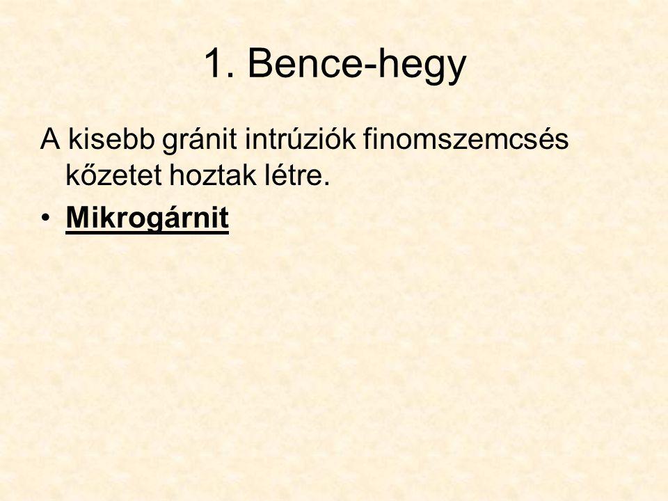 1. Bence-hegy A kisebb gránit intrúziók finomszemcsés kőzetet hoztak létre. Mikrogárnit