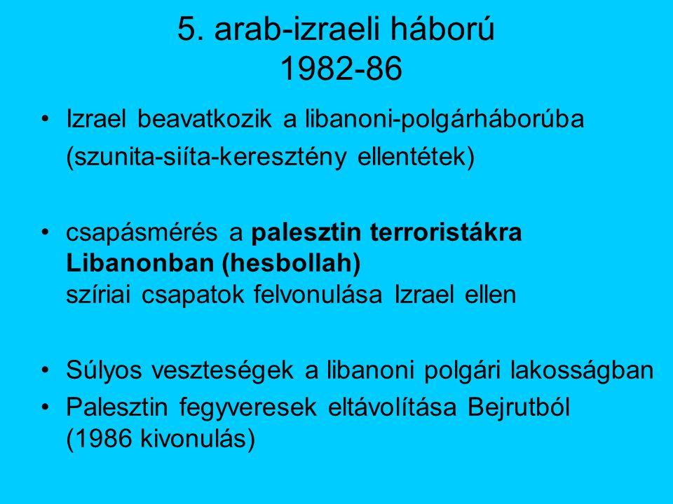 5. arab-izraeli háború 1982-86 Izrael beavatkozik a libanoni-polgárháborúba. (szunita-siíta-keresztény ellentétek)