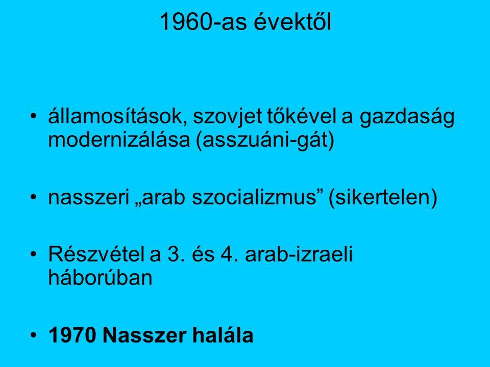 """1960-as évektől államosítások, szovjet tőkével a gazdaság modernizálása (asszuáni-gát) nasszeri """"arab szocializmus (sikertelen)"""