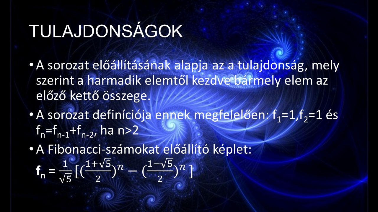 TULAJDONSÁGOK A sorozat előállításának alapja az a tulajdonság, mely szerint a harmadik elemtől kezdve bármely elem az előző kettő összege.