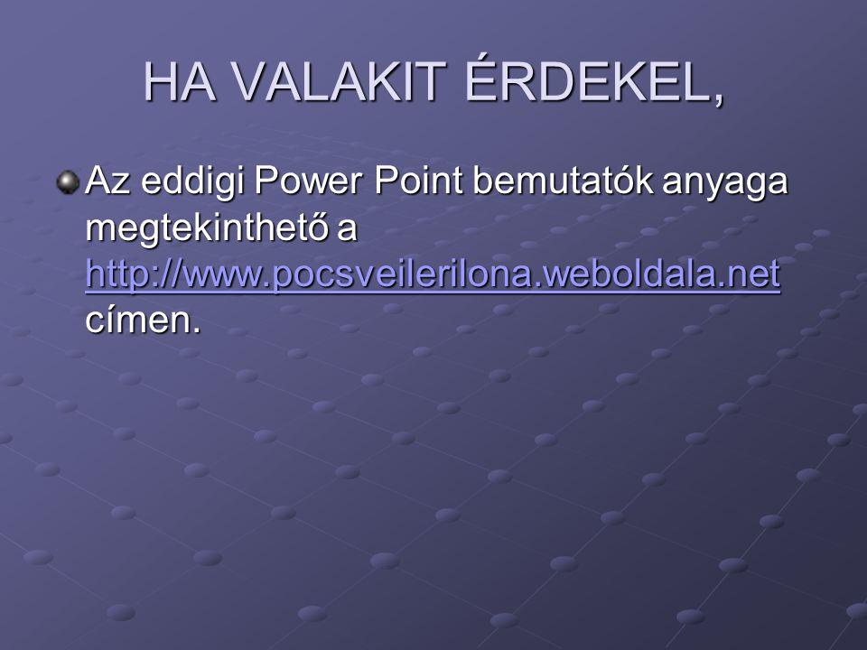 HA VALAKIT ÉRDEKEL, Az eddigi Power Point bemutatók anyaga megtekinthető a http://www.pocsveilerilona.weboldala.net címen.