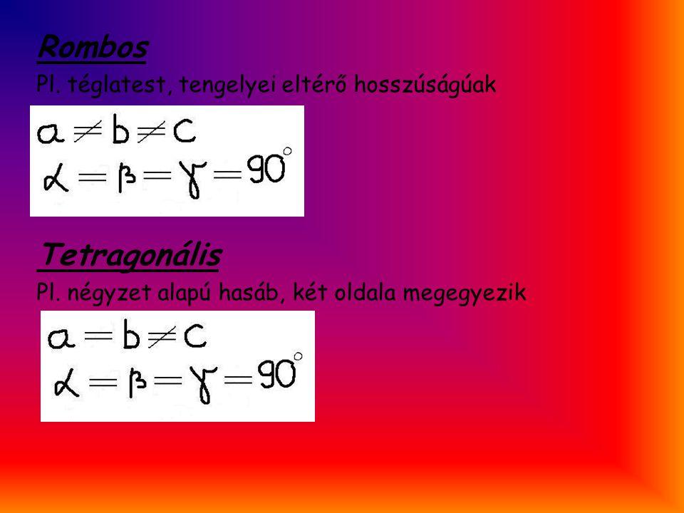 Rombos Tetragonális Pl. téglatest, tengelyei eltérő hosszúságúak