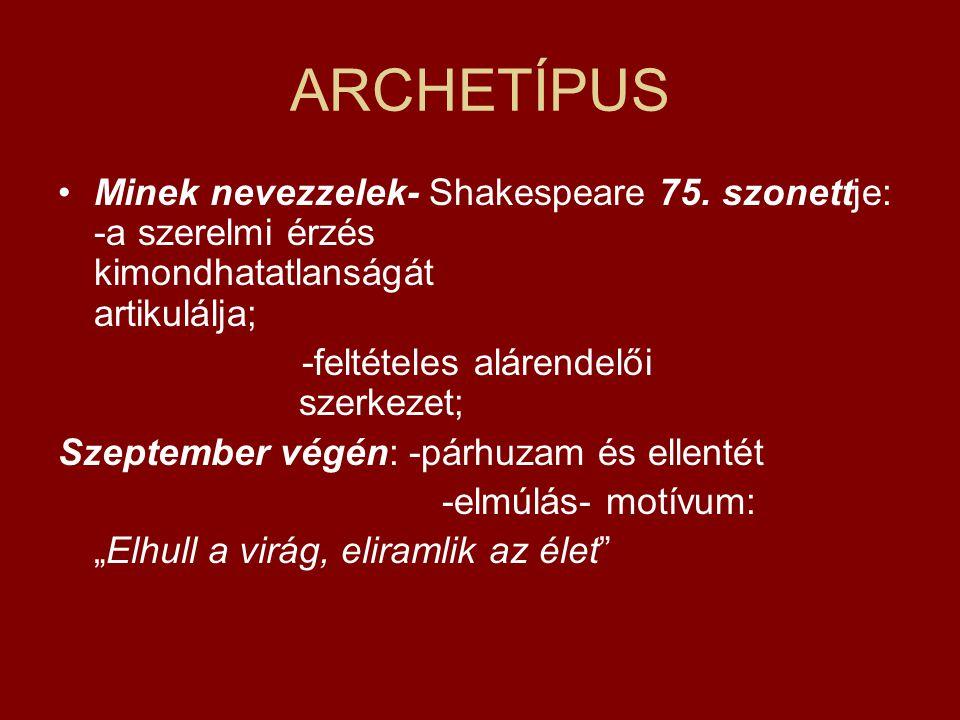 ARCHETÍPUS Minek nevezzelek- Shakespeare 75. szonettje: -a szerelmi érzés kimondhatatlanságát artikulálja;