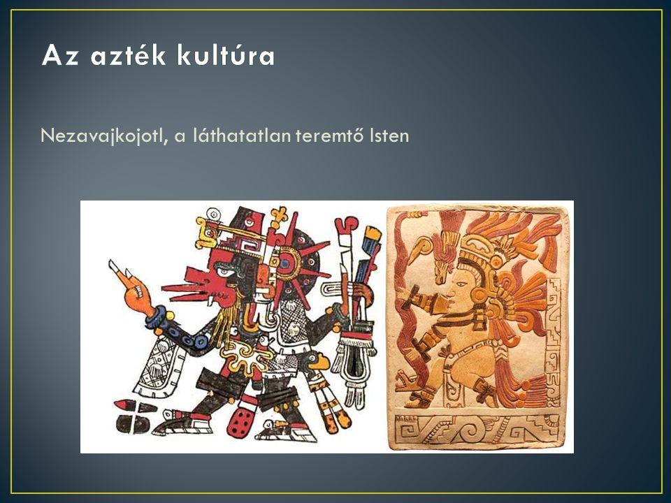 Az azték kultúra Nezavajkojotl, a láthatatlan teremtő Isten