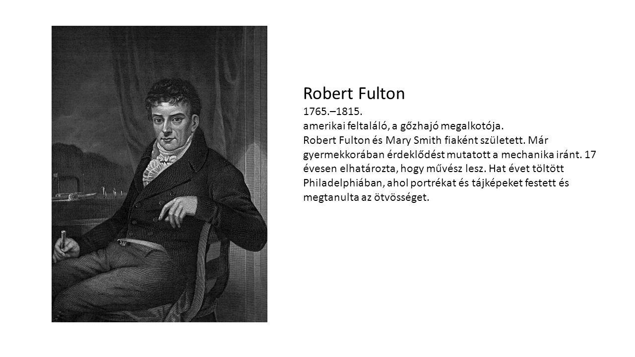 Robert Fulton 1765. –1815. amerikai feltaláló, a gőzhajó megalkotója