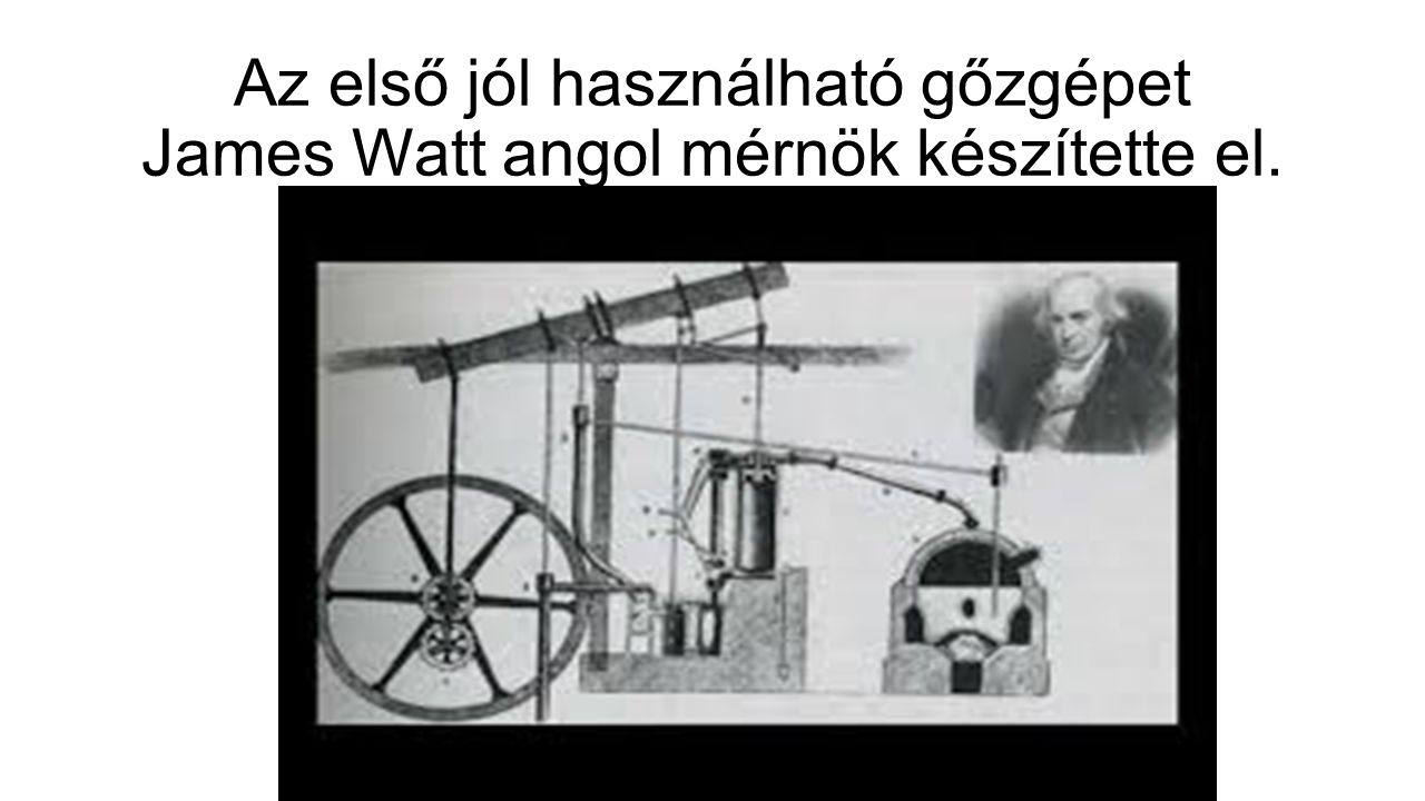 Az első jól használható gőzgépet James Watt angol mérnök készítette el.