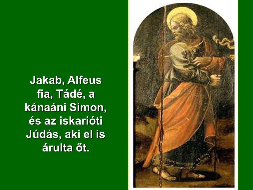 Jakab, Alfeus fia, Tádé, a kánaáni Simon, és az iskarióti Júdás, aki el is árulta őt.