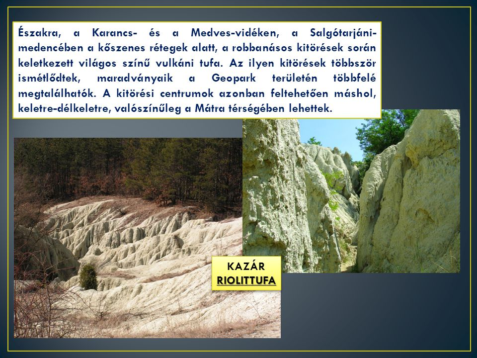 Északra, a Karancs- és a Medves-vidéken, a Salgótarjáni-medencében a kőszenes rétegek alatt, a robbanásos kitörések során keletkezett világos színű vulkáni tufa. Az ilyen kitörések többször ismétlődtek, maradványaik a Geopark területén többfelé megtalálhatók. A kitörési centrumok azonban feltehetően máshol, keletre-délkeletre, valószínűleg a Mátra térségében lehettek.