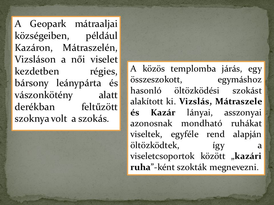 A Geopark mátraaljai községeiben, például Kazáron, Mátraszelén, Vizsláson a női viselet kezdetben régies, bársony leánypárta és vászonkötény alatt derékban feltűzött szoknya volt a szokás.